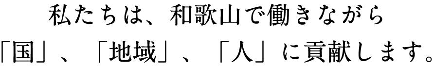 私たちは、和歌山で働きながら「国」「地域」「人」に貢献します。